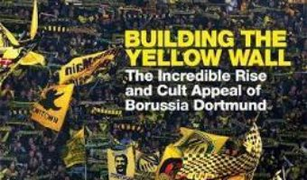 Cartea Building the Yellow Wall: The Incredible Rise and Cult Appeal of Borussia Dortmund – Uli Hesse (download, pret, reducere)