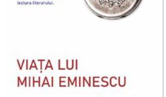Cartea Viata lui Mihai Eminescu – George Calinescu (download, pret, reducere)
