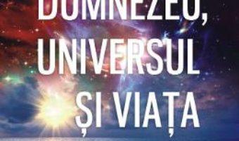 Cartea Dumnezeu, universul si viata – Gelu Bourceanu (download, pret, reducere)
