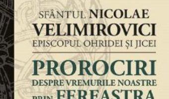 Cartea Prorociri despre vremurile noastre prin fereastra temnitei – Sfantul Nicolae Velimirovici (download, pret, reducere)