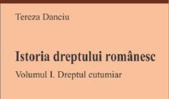 Cartea Istoria dreptului romanesc. Vol.1: Dreptul cutumiar – Tereza Danciu (download, pret, reducere)