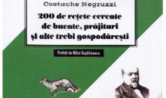 Cartea 200 de retete cercetate de bucate, prajituri si alte trebi gospodaresti – Mihail Kogalniceanu (download, pret, reducere)
