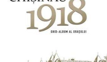 Cartea Chisinau 1918. Ghid-album al orasului – Radu Osadcenco (download, pret, reducere)