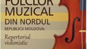 Cartea Folclor muzical din nordul Republicii Moldova. Repertoriul violonistic – Slabari Nicolae (download, pret, reducere)