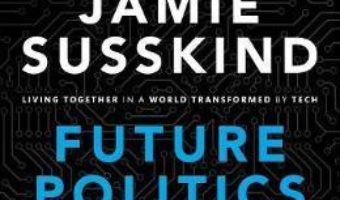 Cartea Future Politics: Living Together in a World Transformed by Tech – Jamie Susskind (download, pret, reducere)