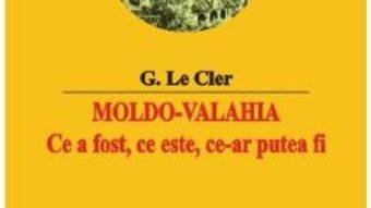 Cartea Moldo-Valahia. Ce a fost, ce este, ce-ar putea fi – G. Le Cler (download, pret, reducere)