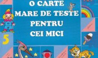 Cartea O carte mare de teste pentru cei mici 5-6 ani – S.E. Gavrina (download, pret, reducere)