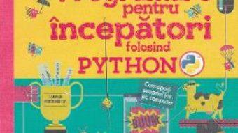 Cartea Programare pentru incepatori folosind Python – Rosie Dickins, Louie Stowell (download, pret, reducere)