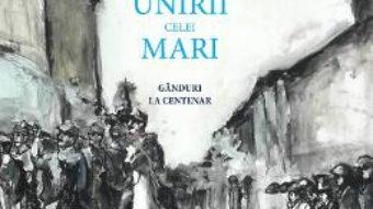 Cartea Faclia Unirii celei Mari – Ioan-Aurel Pop, Cecilia Carja (download, pret, reducere)