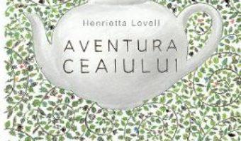 Cartea Aventura ceaiului – Henrietta Lovell (download, pret, reducere)