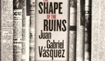 Cartea The Shape of the Ruins – Juan Gabriel Vasquez (download, pret, reducere)
