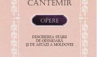 Cartea Opere: Descrierea starii de odinioara si de astazi a Moldovei – Dimitrie Cantemir (download, pret, reducere)