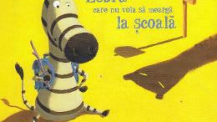 Cartea Zebra care nu voia sa mearga la scoala – Christine Beigel, Herve Le Goff (download, pret, reducere)