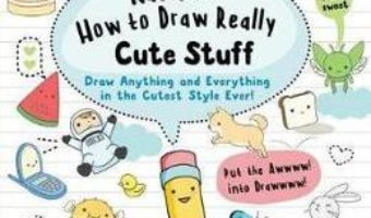 Cartea Kawaii: How to Draw Really Cute Stuff: Draw Anything and Everything in the Cutest Style Ever! – Angela Nguyen (download, pret, reducere)