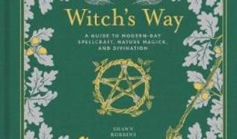 Cartea The Witch's Way: A Guide to Modern-Day Spellcraft, Nature Magick, and Divination – Shawn Robbins, Leanna Greenaway (download, pret, reducere)
