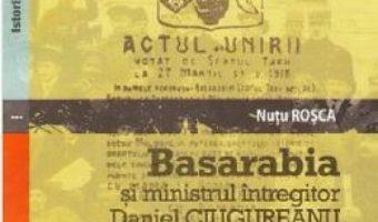 Cartea Basarabia si ministrul intregitor Daniel Ciugureanu – Nutu Rosca (download, pret, reducere)