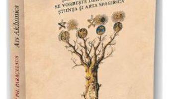 Cartea Ars Alchimica. Sapte tratate in care se vorbeste despre Natura, Stiinta si Arta Spagirica – Theophrastus Ph. Paracelsus (download, pret, reducere)