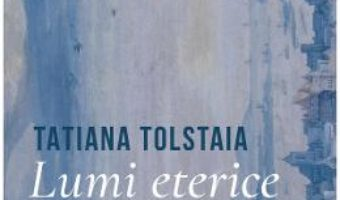 Cartea Lumi eterice – Tatiana Tolstaia (download, pret, reducere)