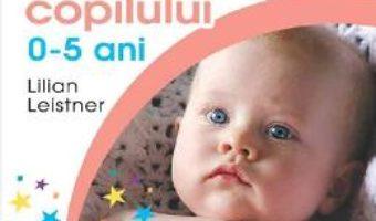 Cartea Ghidul complet al ingrijirii copilului 0-5 ani – Lilian Leistner (download, pret, reducere)