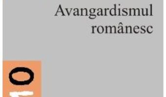 Cartea Avangardismul Romanesc – George Badarau (download, pret, reducere)