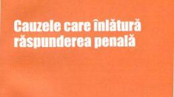 Cauzele Care Inlatura Raspunderea Penala – Cristinel Ghigheci PDF (download, pret, reducere)