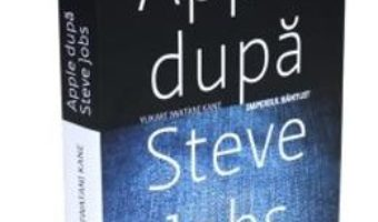 Pret Apple dupa Steve Jobs. Imperiul bantuit – Yukari Iwatani Kane pdf