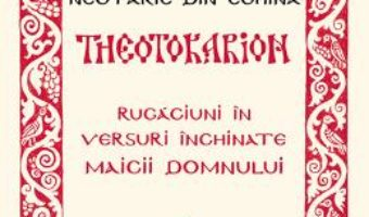 Cartea Theotokarion. Rugaciuni In Versuri Inchinate Maicii Domnului – Sfantul Ierarh Nectarie Din Eghina (download, pret, reducere)