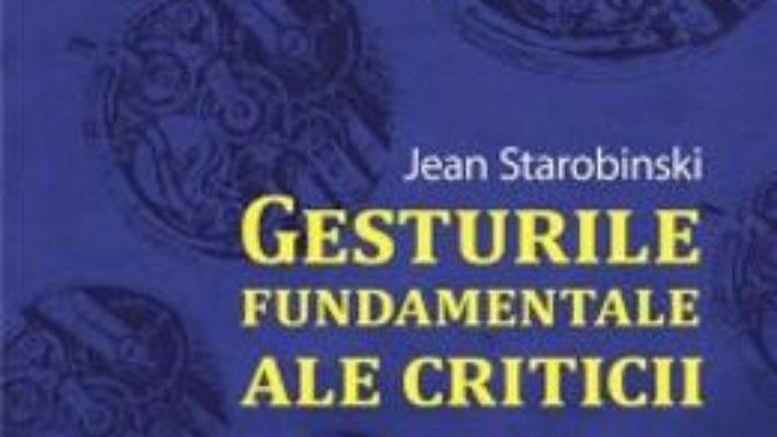 Cartea Gesturile Fundamentale Ale Criticii – Jean Strarobinski pdf