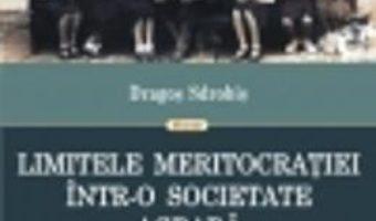 Cartea Limitele Meritocratiei IntR-O Sicietate Agrara – Dragos Sdrobis (download, pret, reducere)