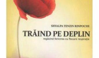 Cartea Traind Pe Deplin – Shyalpa Tenzin Rinpoche (download, pret, reducere)