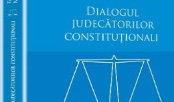 Cartea Dialogul Judecatorilor Constitutionali – Tudorel Toader, Marieta Safta pdf