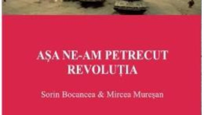 Cartea Asa ne-am Petrecut Revolutia – Sorin Bocancea, Mircea Muresan pdf
