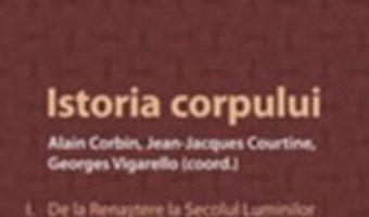 Cartea Istoria Corpului – Vol. I: De La Renastere La Secolul Luminilor – Alain Corbin pdf