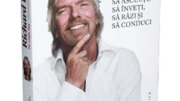 Cartea Cum sa asculti, sa inveti, sa razi si sa conduci – Richard Branson pdf