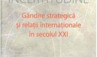 Cartea Incertitudine. Gandire Srategica Si Relatii Internationale In Secolul Xxi – George Cristian Maior pdf