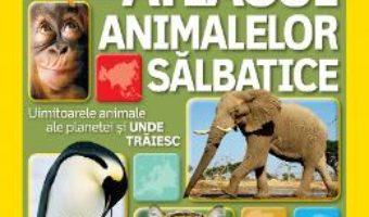 Cartea Atlasul Animalelor Salbatice – National Geographi Kids pdf