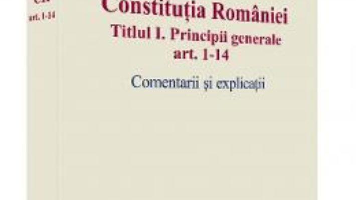 Cartea Constitutia Romaniei Titlul I: Principii Generale Ar.1-14. Comenatrii Si Explicatii – Cristian Iones pdf