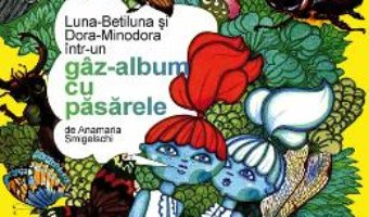 Luna-Betiluna si Dora-Minodora intr-un gaz-album cu pasarele – Anamaria Smigelschi PDF (download, pret, reducere)