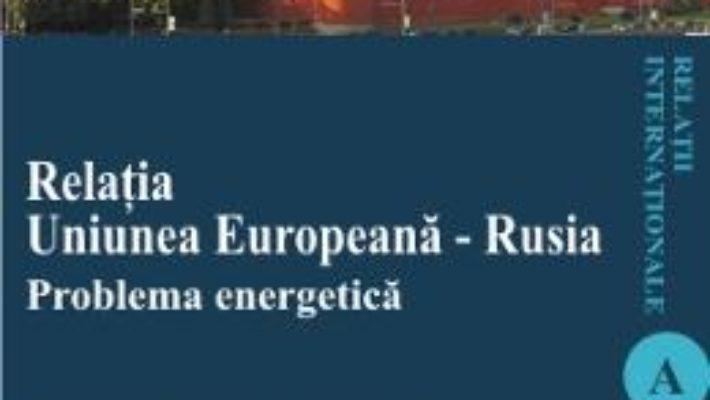 Cartea Relatia Uniunea Europeana – Rusia. Problema energetica – Paula Daniela Ganga pdf