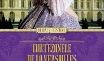 Curtezanele de la Versailles. Iubiri la curtea lui Ludovic al XV-lea – Sally Christie PDF (download, pret, reducere)