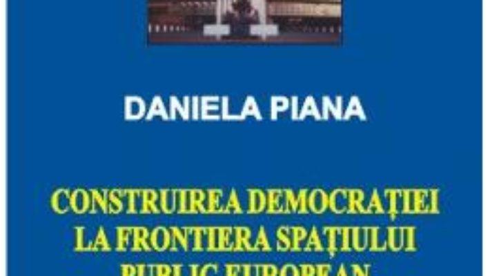 Cartea Construirea Democratiei La Frontiera Spatiului Public European – Daniela Piana pdf