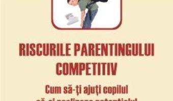 Cartea Riscurile Parentingului Competitiv – Tanith Carey pdf