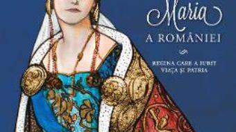 Cartea Maria a Romaniei – Adrian Cioroianu, Mihaela Simina pdf