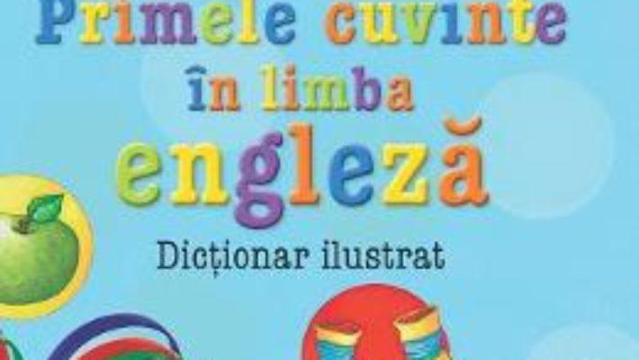 Cartea Primele cuvinte in limba engleza. Dictionar ilustrat pdf