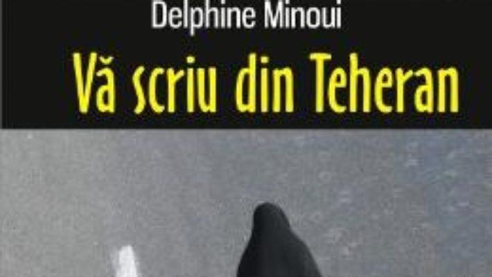 Cartea Va scriu din Teheran – Delphine Minoui (download, pret, reducere)