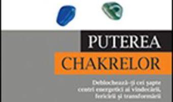 Cartea Puterea Chakrelor – Deblocheaza-ti Cei Sapte Centri Energetici Ai Vindecarii, Fericirii Si Transform (download, pret, reducere)