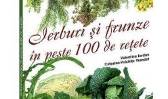Cartea Ierburi Si Frunze In Peste 100 De Retete – Valentina Iordan, Caterina-Voichita Trandaf (download, pret, reducere)