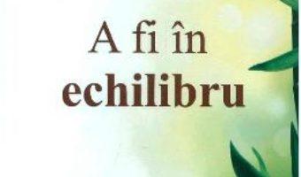 Cartea A Fi In Echilibru – Wayne W. Dyer (download, pret, reducere)