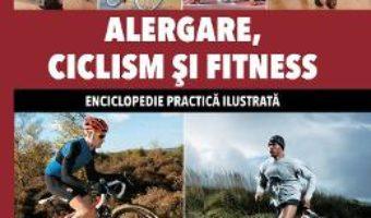 Cartea Alergare, Ciclism Si Fitness – Enciclopedie Practica Ilustrata (download, pret, reducere)