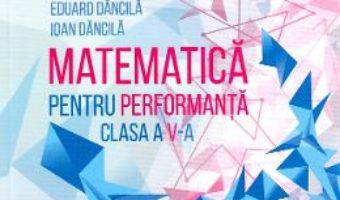 Cartea Matematica pentru performanta – Clasa 5 – Eduard Dancila, Ioan Dancila (download, pret, reducere)